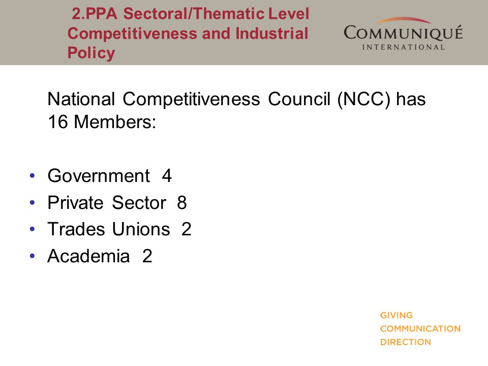 2.PPA Sectoral/Thematic Level Competitiveness and Industrial Policy National Competitiveness Council (NCC) has 16 Members: Government 4 Private Sector
