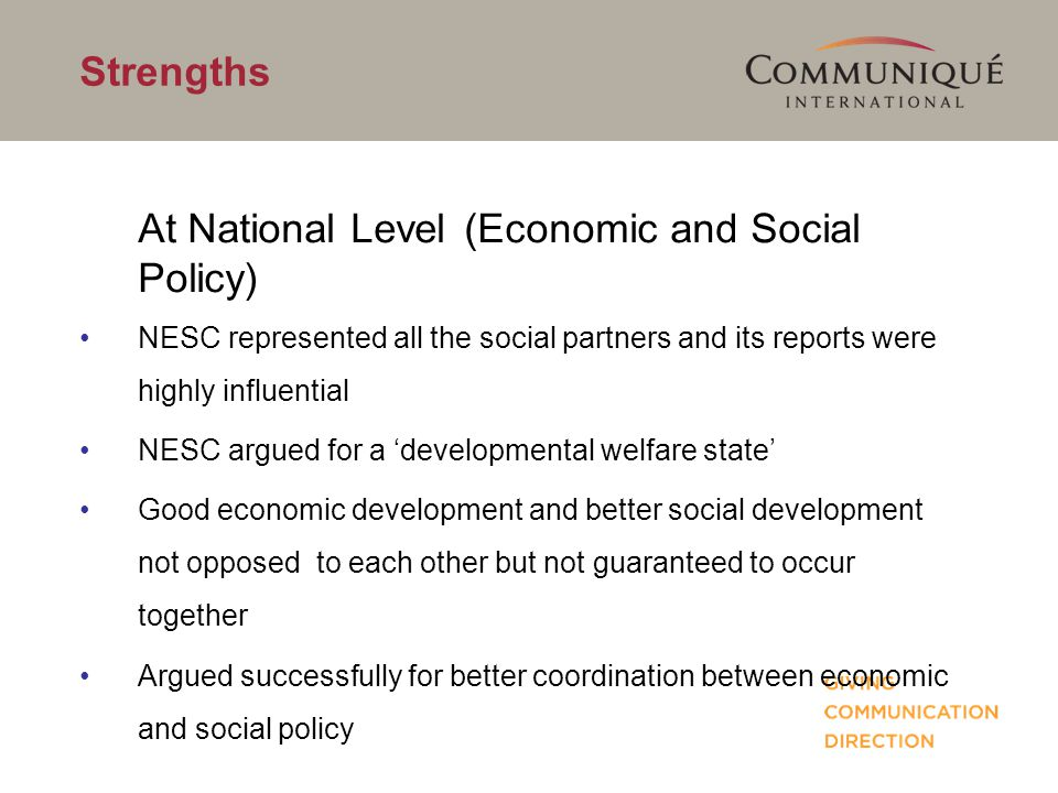 Strengths At National Level (Economic and Social Policy) NESC represented all the social partners and its reports were highly influential NESC argued