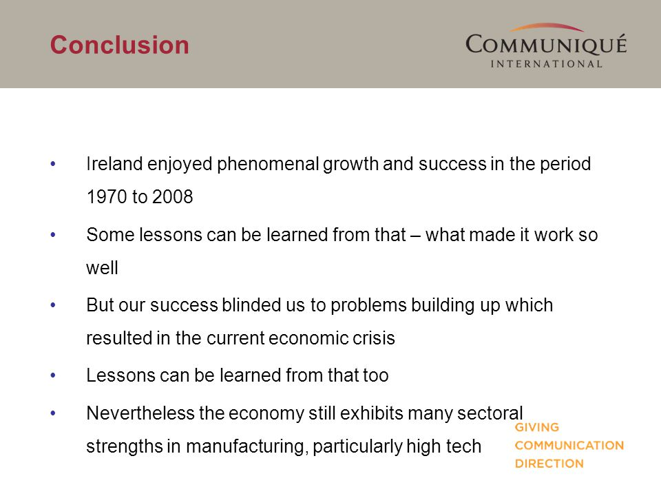 Conclusion Ireland enjoyed phenomenal growth and success in the period 1970 to 2008 Some lessons can be learned from that – what made it work so well