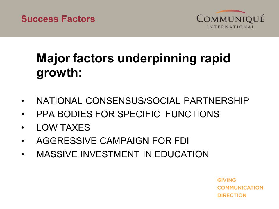 Success Factors Major factors underpinning rapid growth: NATIONAL CONSENSUS/SOCIAL PARTNERSHIP PPA BODIES FOR SPECIFIC FUNCTIONS LOW TAXES AGGRESSIVE