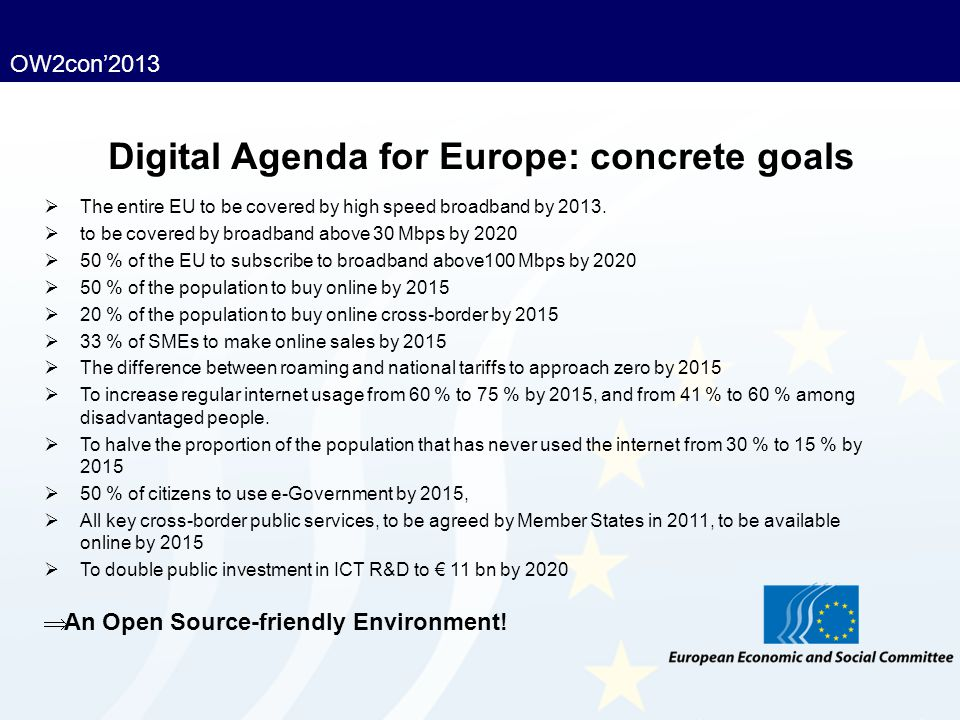 OW2con'2013 Digital Agenda for Europe: concrete goals  The entire EU to be covered by high speed broadband by 2013.  to be covered by broadband abov