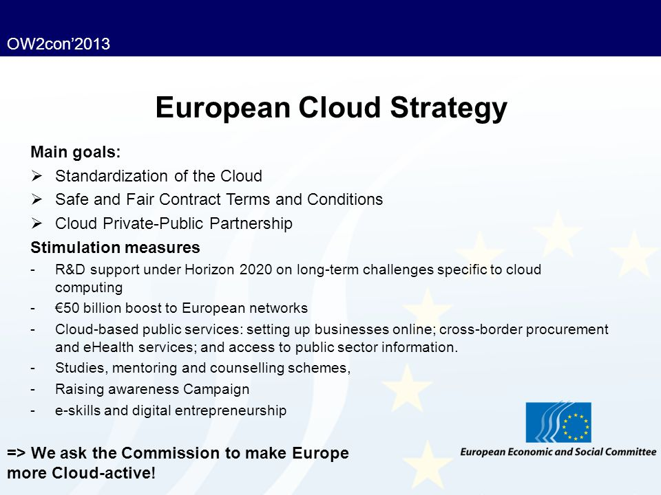 OW2con'2013 European Cloud Strategy Main goals:  Standardization of the Cloud  Safe and Fair Contract Terms and Conditions  Cloud Private-Public Pa