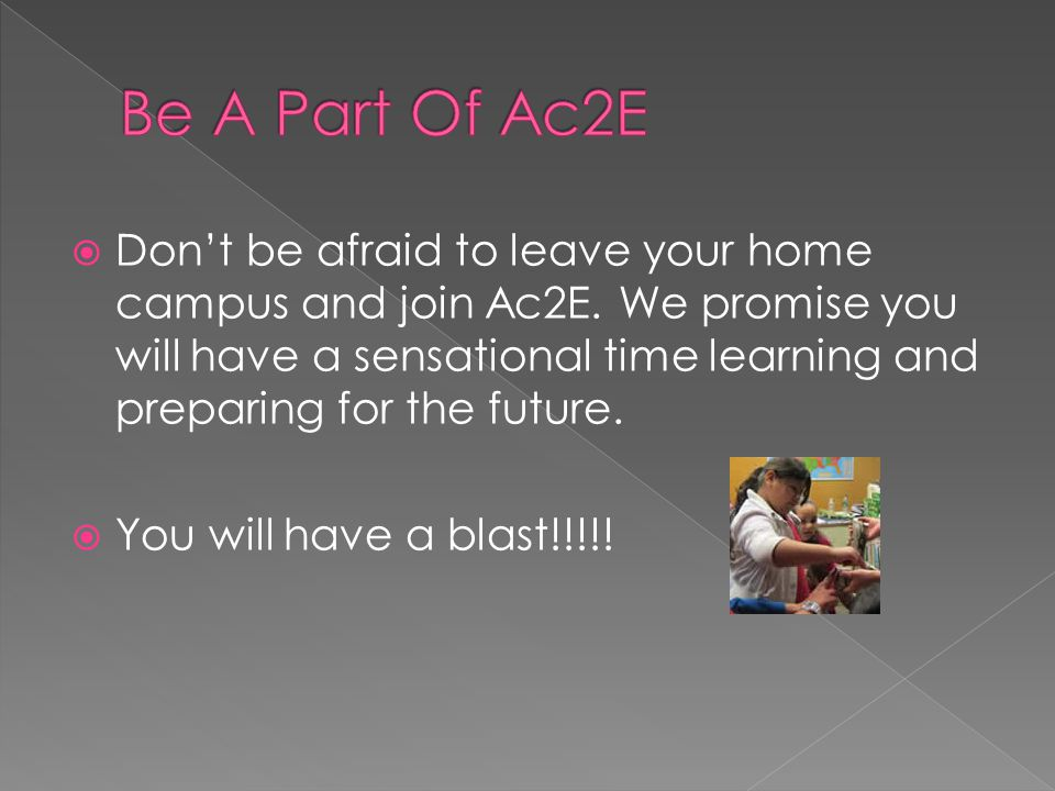DDon't be afraid to leave your home campus and join Ac2E.