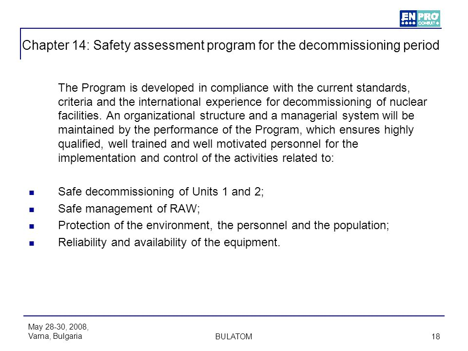 May 28-30, 2008, Varna, Bulgaria BULATOM 18 Chapter 14: Safety assessment program for the decommissioning period The Program is developed in complianc