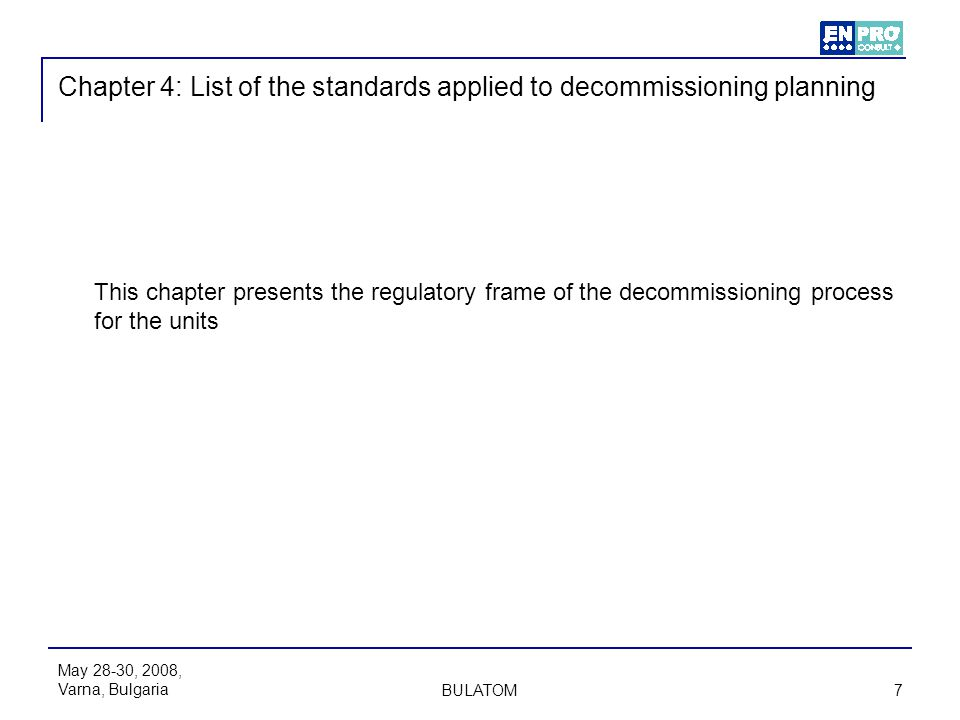 May 28-30, 2008, Varna, Bulgaria BULATOM 7 Chapter 4: List of the standards applied to decommissioning planning This chapter presents the regulatory f