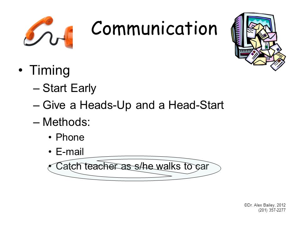 Communication Timing –Start Early –Give a Heads-Up and a Head-Start –Methods: Phone E-mail Catch teacher as s/he walks to car ©Dr.