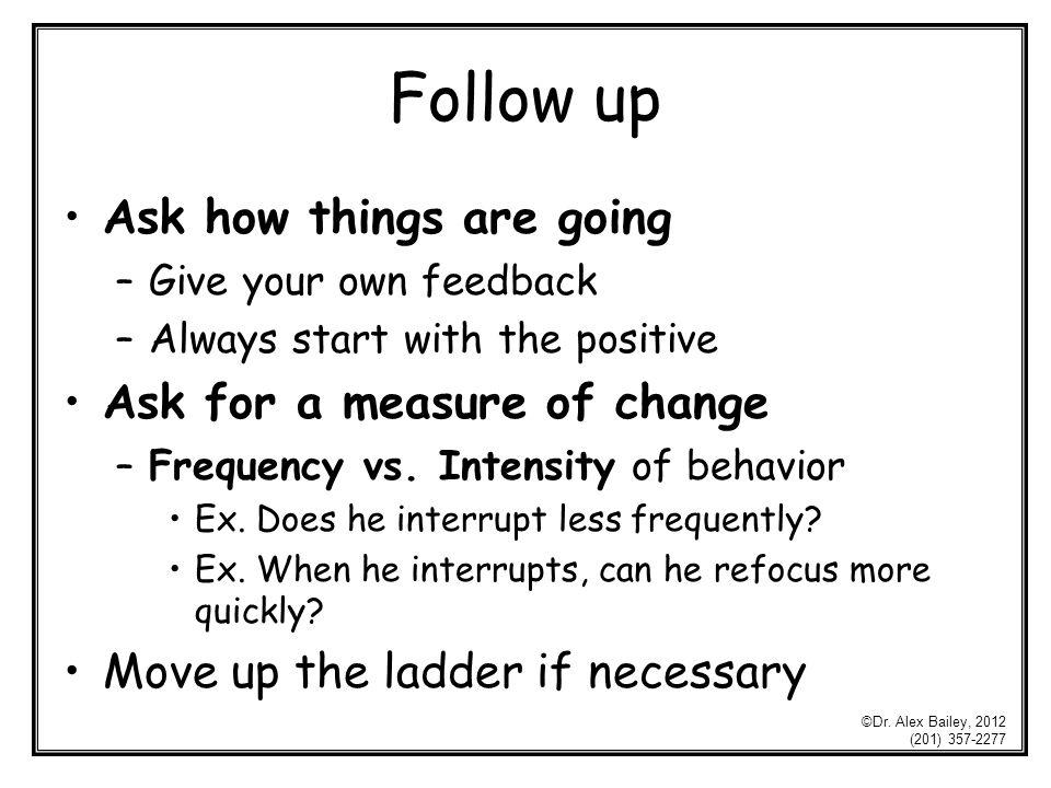 Follow up Ask how things are going –Give your own feedback –Always start with the positive Ask for a measure of change –Frequency vs.