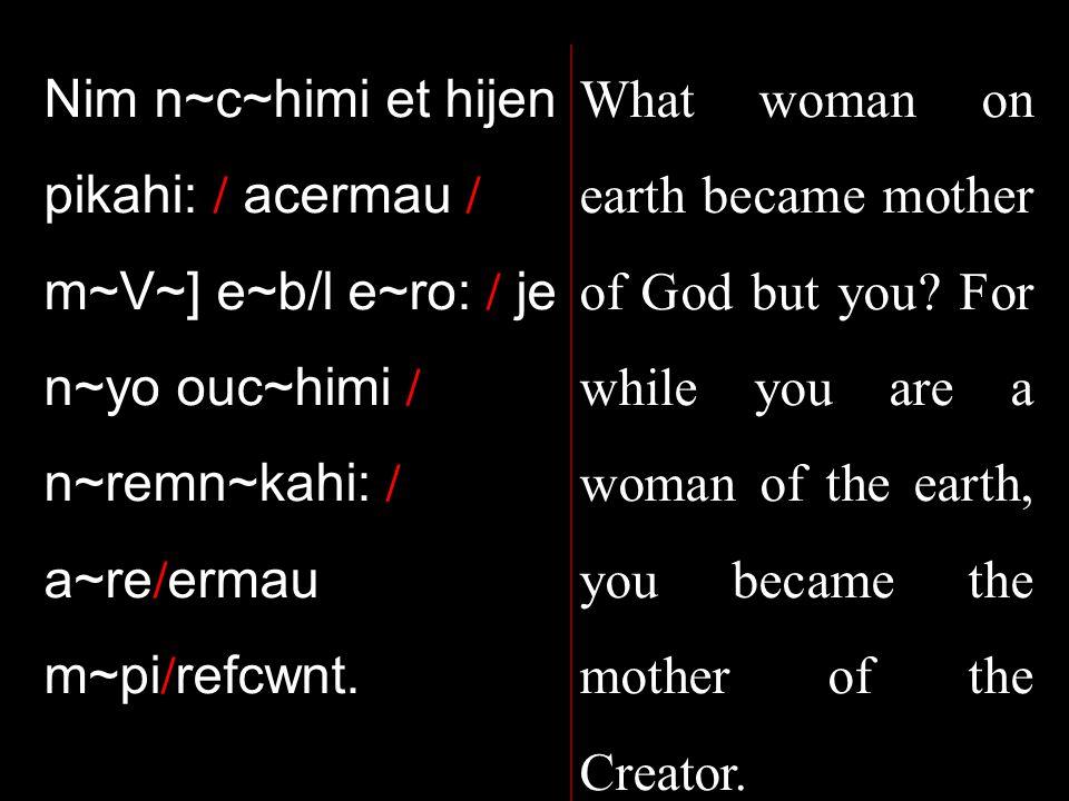 Nim n~c~himi et hijen pikahi: / acermau / m~V~] e~b/l e~ro: / je n~yo ouc~himi / n~remn~kahi: / a~re / ermau m~pi / refcwnt.