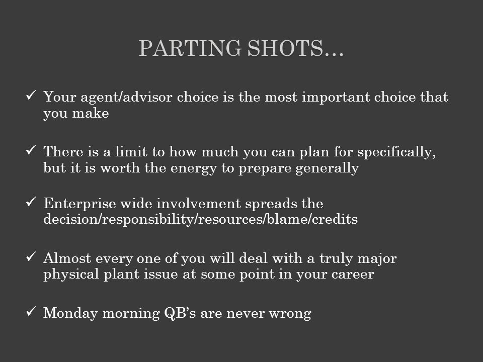PARTING SHOTS… Your agent/advisor choice is the most important choice that you make There is a limit to how much you can plan for specifically, but it is worth the energy to prepare generally Enterprise wide involvement spreads the decision/responsibility/resources/blame/credits Almost every one of you will deal with a truly major physical plant issue at some point in your career Monday morning QB's are never wrong