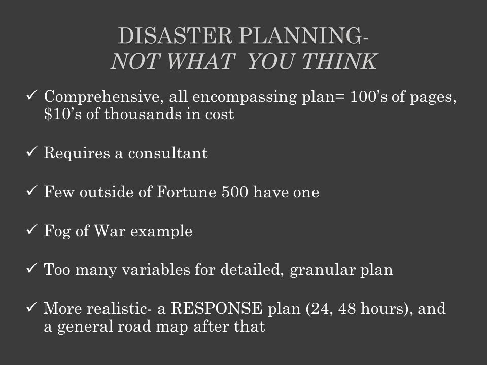DISASTER PLANNING- NOT WHAT YOU THINK Comprehensive, all encompassing plan= 100's of pages, $10's of thousands in cost Requires a consultant Few outside of Fortune 500 have one Fog of War example Too many variables for detailed, granular plan More realistic- a RESPONSE plan (24, 48 hours), and a general road map after that