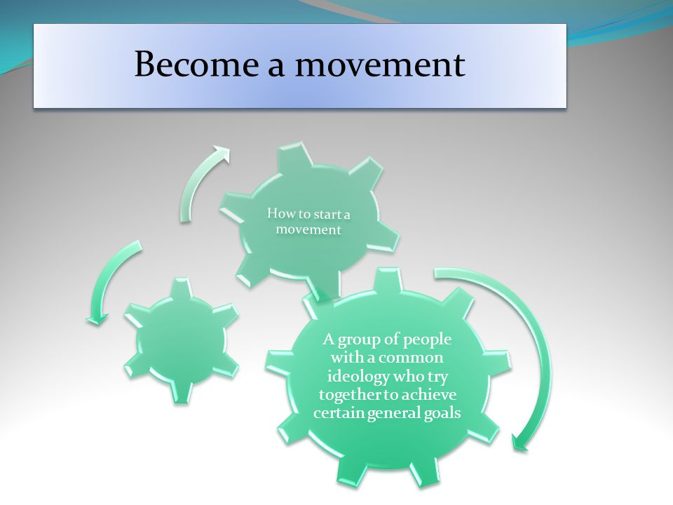 Become a movement A group of people with a common ideology who try together to achieve certain general goals How to start a movement