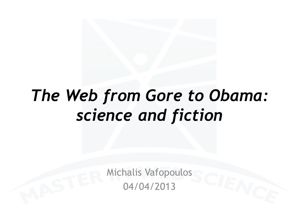 The Web from Gore to Obama: science and fiction Michalis Vafopoulos 04/04/2013