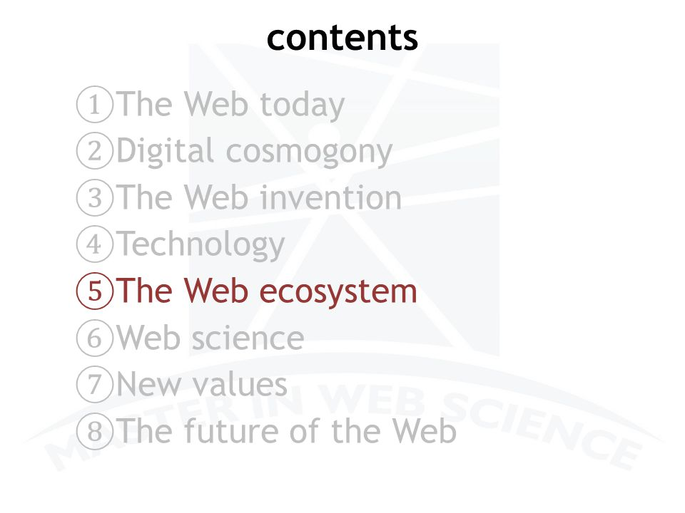 contents ① The Web today ② Digital cosmogony ③ The Web invention ④ Technology ⑤ The Web ecosystem ⑥ Web science ⑦ New values ⑧ The future of the Web