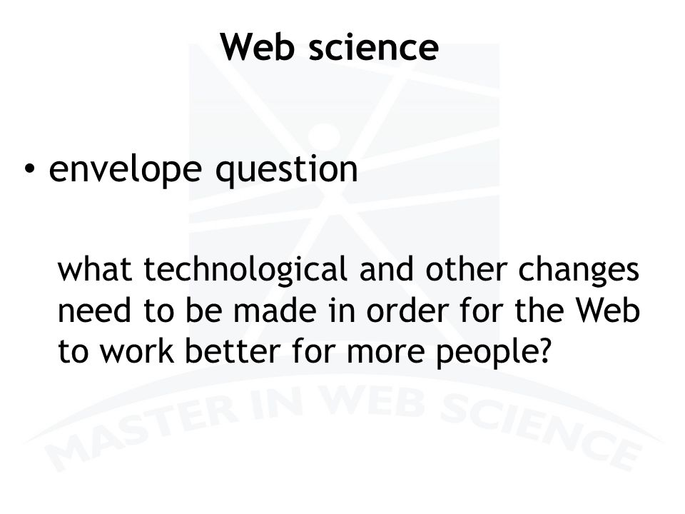 Web science envelope question what technological and other changes need to be made in order for the Web to work better for more people.