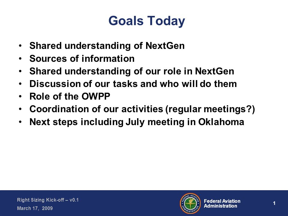 1 Federal Aviation Administration Right Sizing Kick-off – v0.1 March 17, 2009 Goals Today Shared understanding of NextGen Sources of information Shared understanding of our role in NextGen Discussion of our tasks and who will do them Role of the OWPP Coordination of our activities (regular meetings ) Next steps including July meeting in Oklahoma
