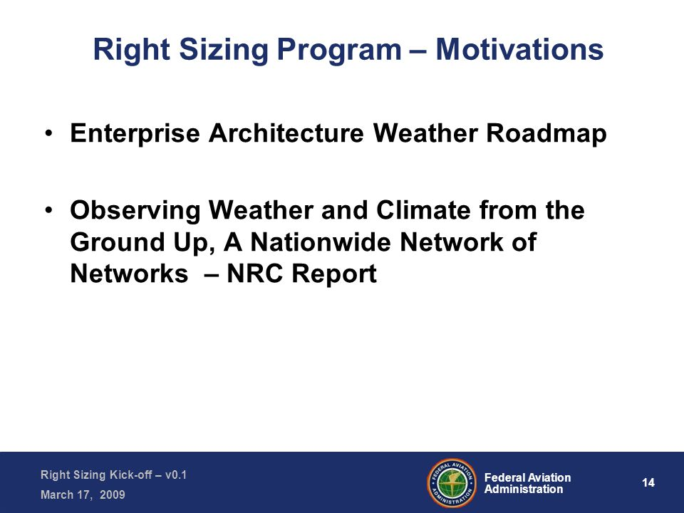 14 Federal Aviation Administration Right Sizing Kick-off – v0.1 March 17, 2009 Right Sizing Program – Motivations Enterprise Architecture Weather Roadmap Observing Weather and Climate from the Ground Up, A Nationwide Network of Networks – NRC Report