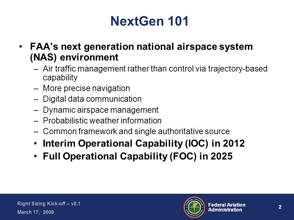 2 Federal Aviation Administration Right Sizing Kick-off – v0.1 March 17, 2009 NextGen 101 FAA's next generation national airspace system (NAS) environment –Air traffic management rather than control via trajectory-based capability –More precise navigation –Digital data communication –Dynamic airspace management –Probabilistic weather information –Common framework and single authoritative source Interim Operational Capability (IOC) in 2012 Full Operational Capability (FOC) in 2025