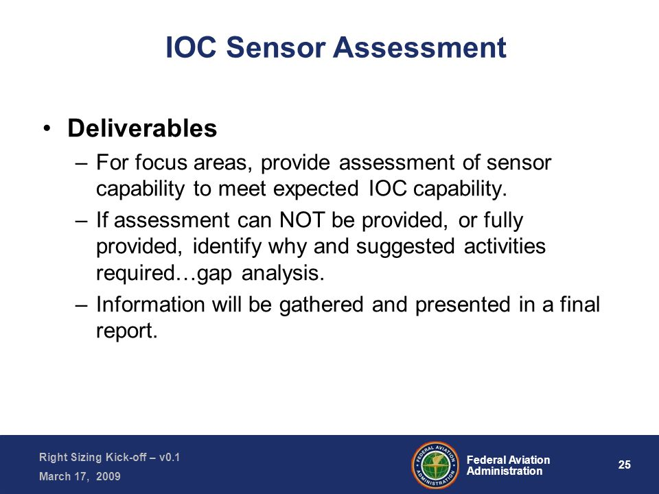 25 Federal Aviation Administration Right Sizing Kick-off – v0.1 March 17, 2009 IOC Sensor Assessment Deliverables –For focus areas, provide assessment of sensor capability to meet expected IOC capability.