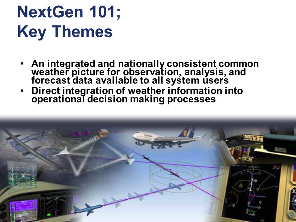 5 Federal Aviation Administration Right Sizing Kick-off – v0.1 March 17, 2009 NextGen 101; Key Themes An integrated and nationally consistent common weather picture for observation, analysis, and forecast data available to all system users Direct integration of weather information into operational decision making processes