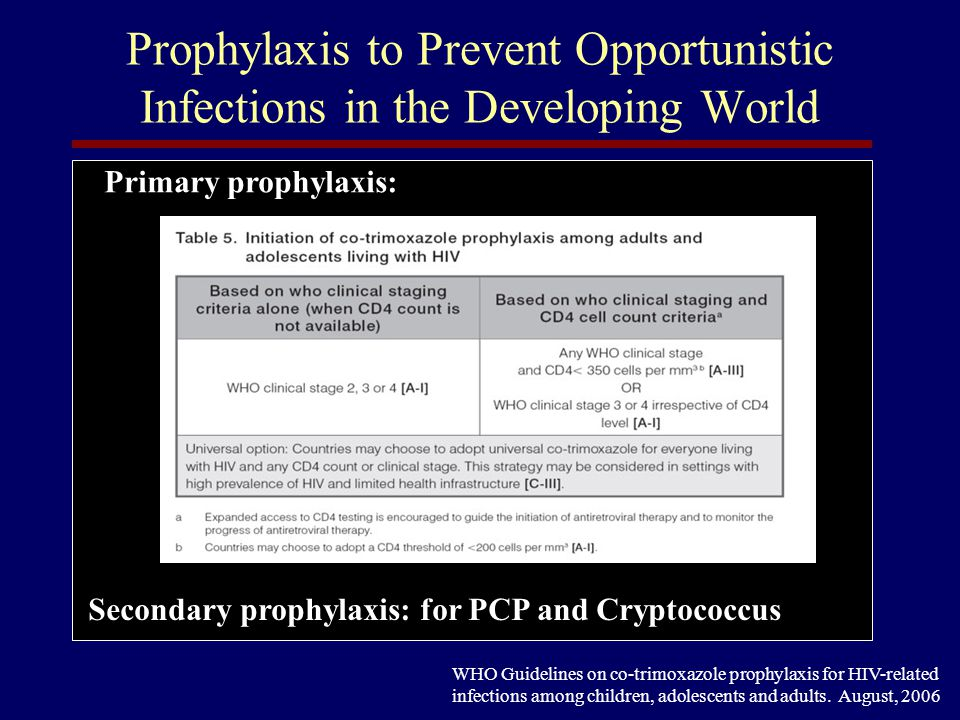 Summary Opportunistic infections are predictable based on a patients immune status and environment Disseminated and atypical presentations are the rule with extreme immune suppression Prophylaxis against certain OIs is indicated if the OI is common and the prophylaxis is affordable, effective and well tolerated HAART alone is treatment enough for certain OIs and can eliminate the need for prophylaxis The timing of HAART relative to OI therapy is controversial but should probably be early…..however, watch out for IRIS!