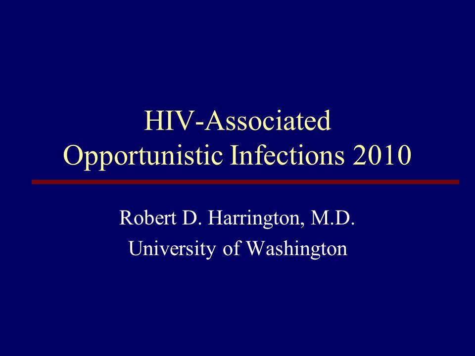HIV-Associated Opportunistic Infections 2010 Robert D. Harrington, M.D. University of Washington