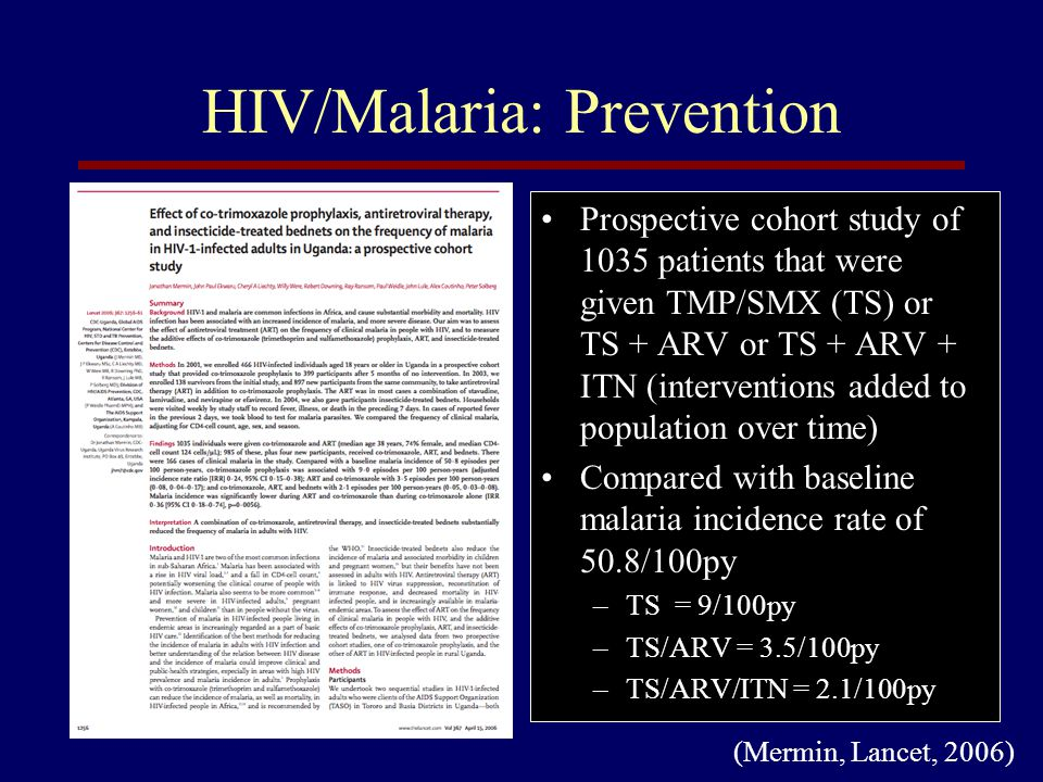 HIV/Malaria: Prevention Malaria Prevention in HIV+ Pregnant Women Clinical situationRecommendaion All pregnant women at risk for malariaInsectiside treated nets (ITN) Not on ARVsTMP/SMX - noStart IPT (SP X 3) TMP/SMX – yesNo IPT, start TMP/SMX 4 wks after IPT Will get SD NVP onlyGive IPT or TMP/SMX Will get short course AZTGive IPT or TMP/SMX and follow Hgb Will get NVP based HAART and is < 32 wksNo IPT, start TMP/SMX 4 wks after IPT and ARVs 2 wks later Will get NVP based HAART and is > 32 wksNo IPT, start HAART immediately – then TMP/SMX Already on TMP/SMX and or HAARTNo IPT, continue TMP/SMX (Brentlinger, Behrens, Micek, Lancet ID, 2006)