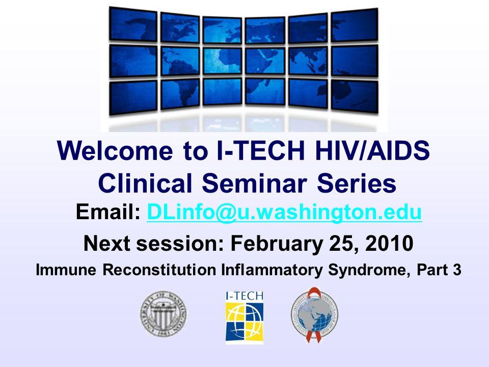 Welcome to I-TECH HIV/AIDS Clinical Seminar Series Email: DLinfo@u.washington.eduDLinfo@u.washington.edu Next session: February 25, 2010 Immune Recons