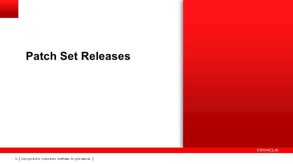 Copyright © 2012, Oracle and/or its affiliates. All rights reserved. 10 Patch Set Releases