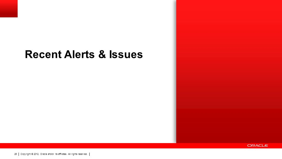 Copyright © 2012, Oracle and/or its affiliates. All rights reserved. 25 Recent Alerts & Issues