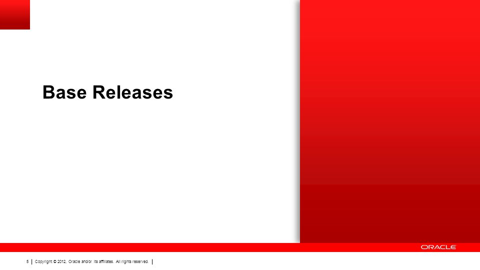 Copyright © 2012, Oracle and/or its affiliates. All rights reserved. 5 Base Releases