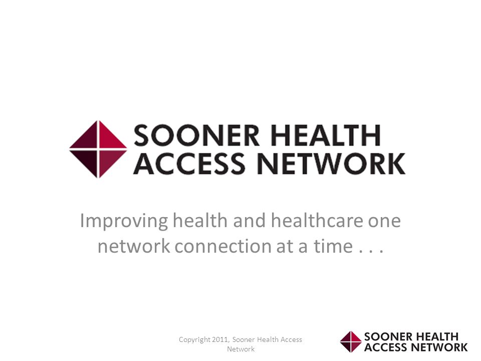 Improving health and healthcare one network connection at a time... Copyright 2011, Sooner Health Access Network