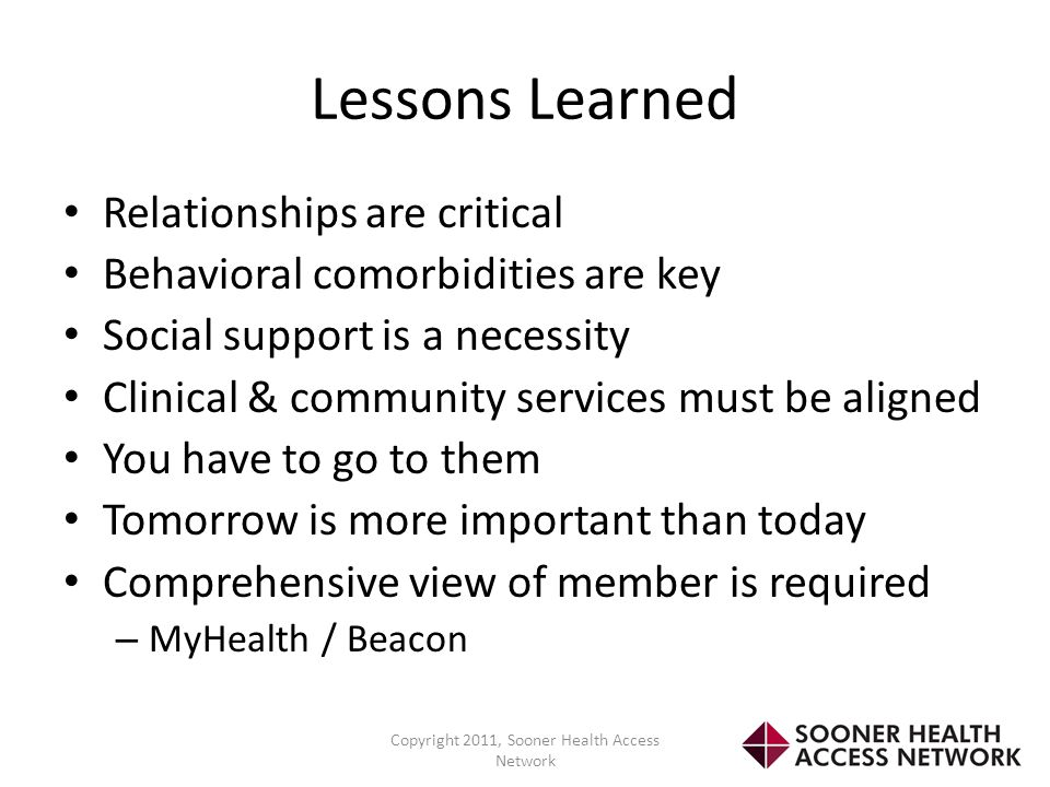 Lessons Learned Relationships are critical Behavioral comorbidities are key Social support is a necessity Clinical & community services must be aligne