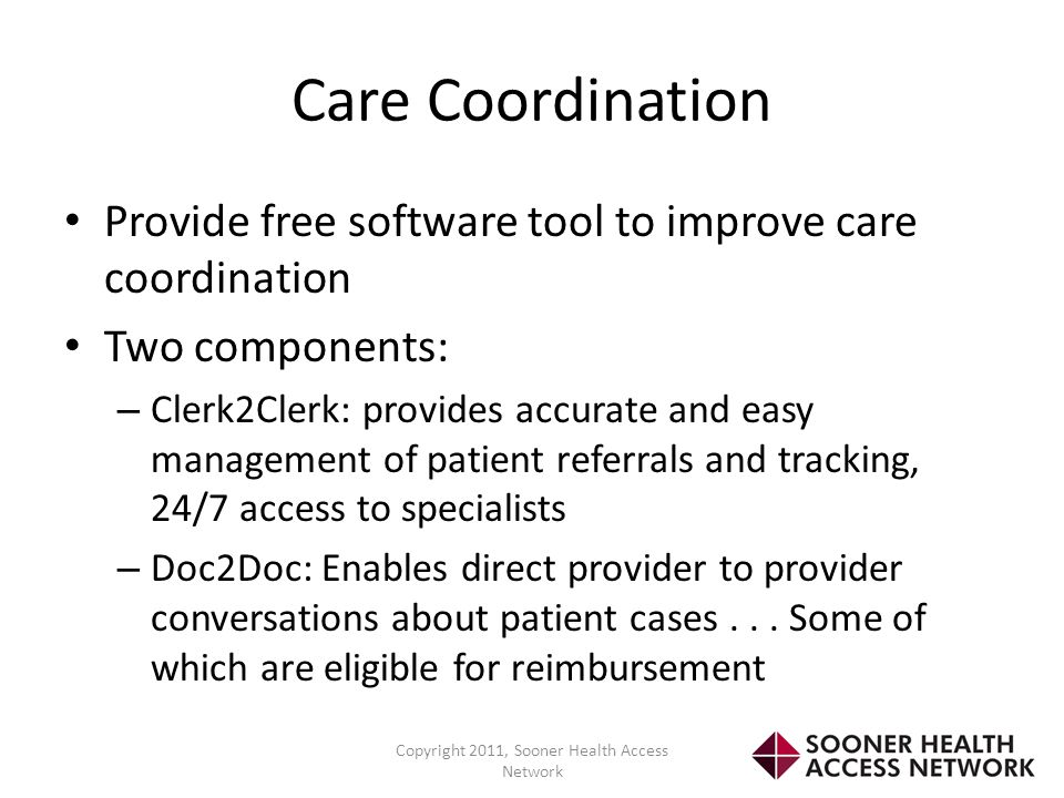 Care Coordination Provide free software tool to improve care coordination Two components: – Clerk2Clerk: provides accurate and easy management of pati