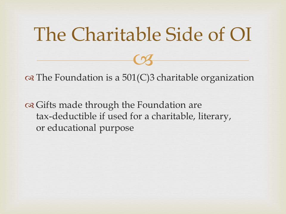   The Foundation is a 501(C)3 charitable organization  Gifts made through the Foundation are tax-deductible if used for a charitable, literary, or educational purpose The Charitable Side of OI