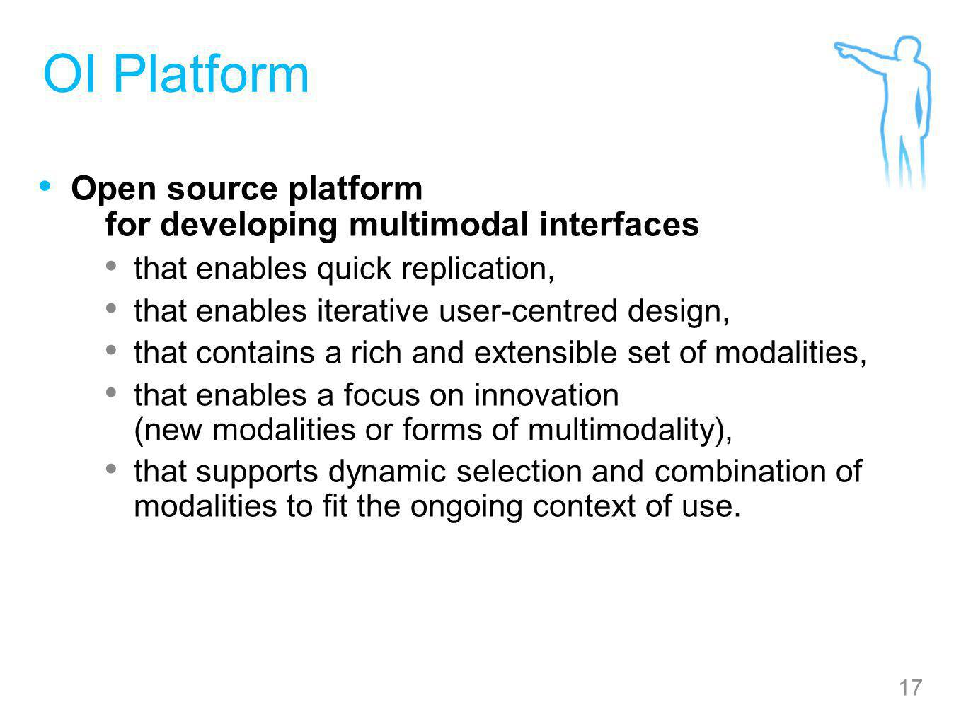 17 OI Platform Open source platform for developing multimodal interfaces that enables quick replication, that enables iterative user-centred design, that contains a rich and extensible set of modalities, that enables a focus on innovation (new modalities or forms of multimodality), that supports dynamic selection and combination of modalities to fit the ongoing context of use.