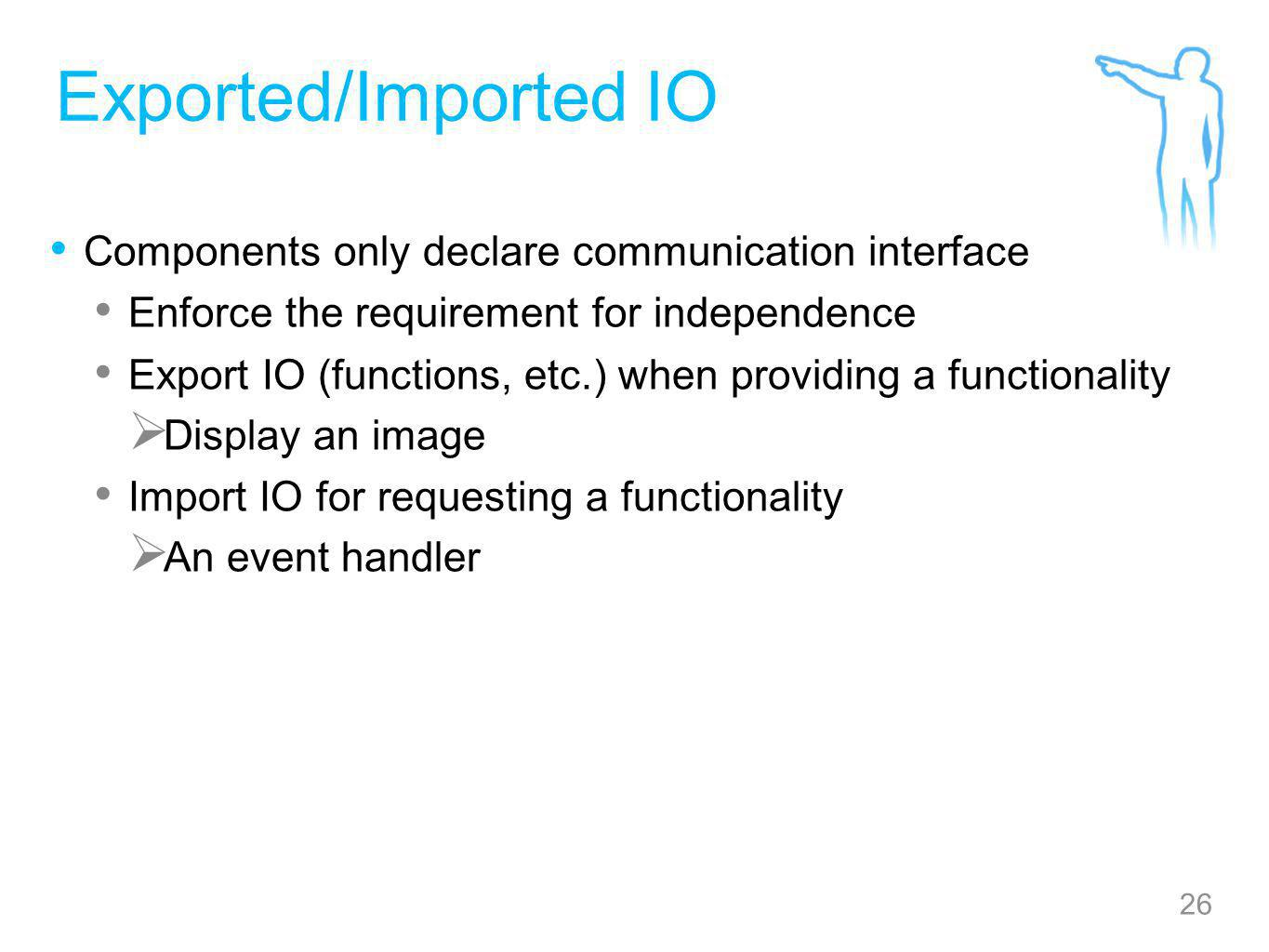 26 Exported/Imported IO Components only declare communication interface Enforce the requirement for independence Export IO (functions, etc.) when providing a functionality  Display an image Import IO for requesting a functionality  An event handler