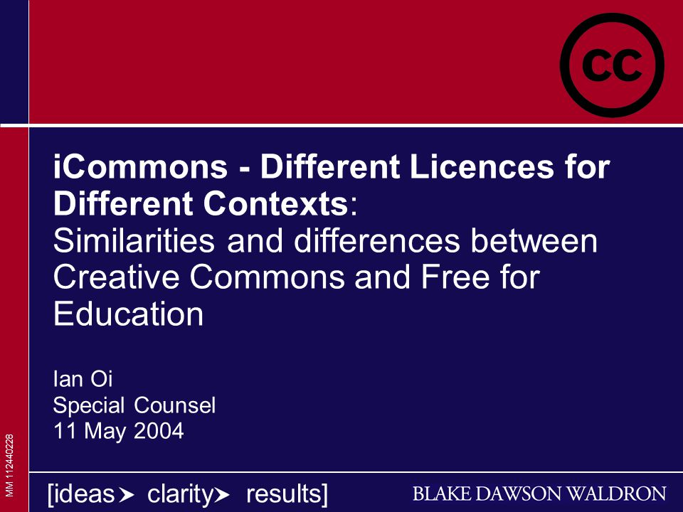 1 1 1 [ideas clarity results] iCommons - Different Licences for Different Contexts: Similarities and differences between Creative Commons and Free for Education Ian Oi Special Counsel 11 May 2004 MM 112440228
