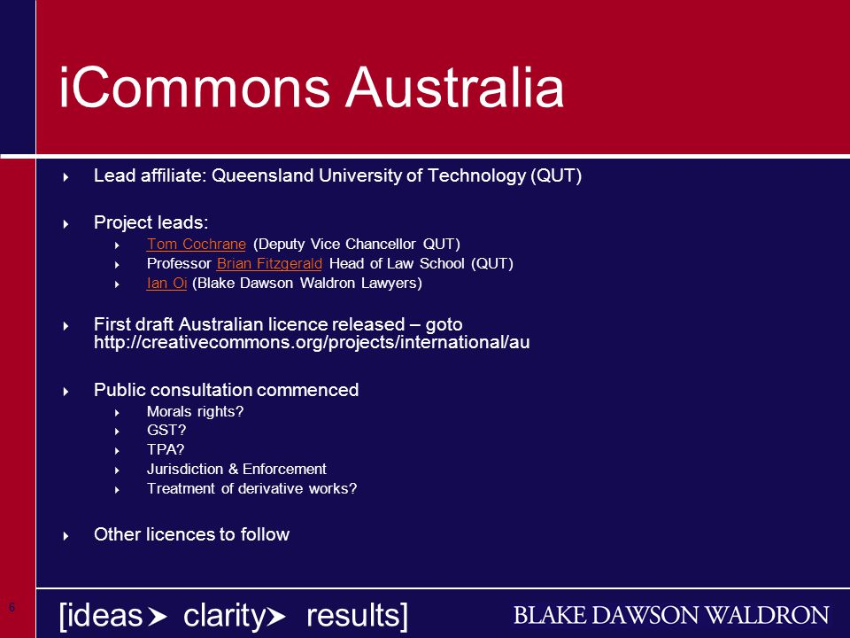 6 [ideas clarity results] iCommons Australia  Lead affiliate: Queensland University of Technology (QUT)  Project leads:  Tom Cochrane (Deputy Vice Chancellor QUT) Tom Cochrane  Professor Brian Fitzgerald Head of Law School (QUT)Brian Fitzgerald  Ian Oi (Blake Dawson Waldron Lawyers) Ian Oi  First draft Australian licence released – goto http://creativecommons.org/projects/international/au  Public consultation commenced  Morals rights.