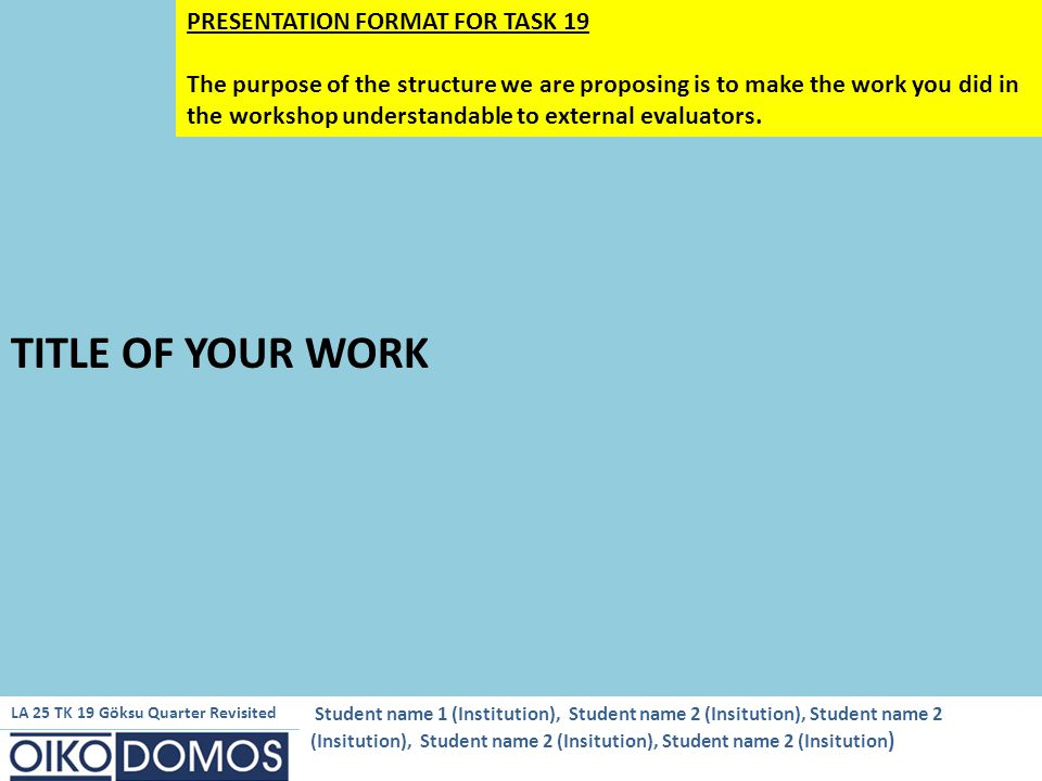 TITLE OF YOUR WORK PRESENTATION FORMAT FOR TASK 19 The purpose of the structure we are proposing is to make the work you did in the workshop understandable to external evaluators.