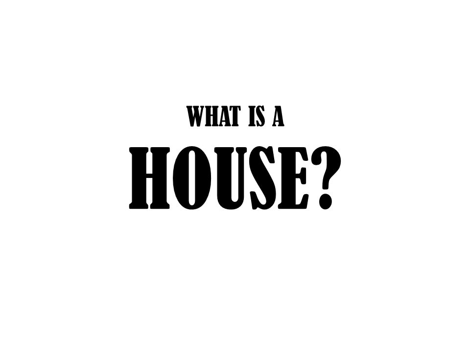 WHAT IS A HOUSE