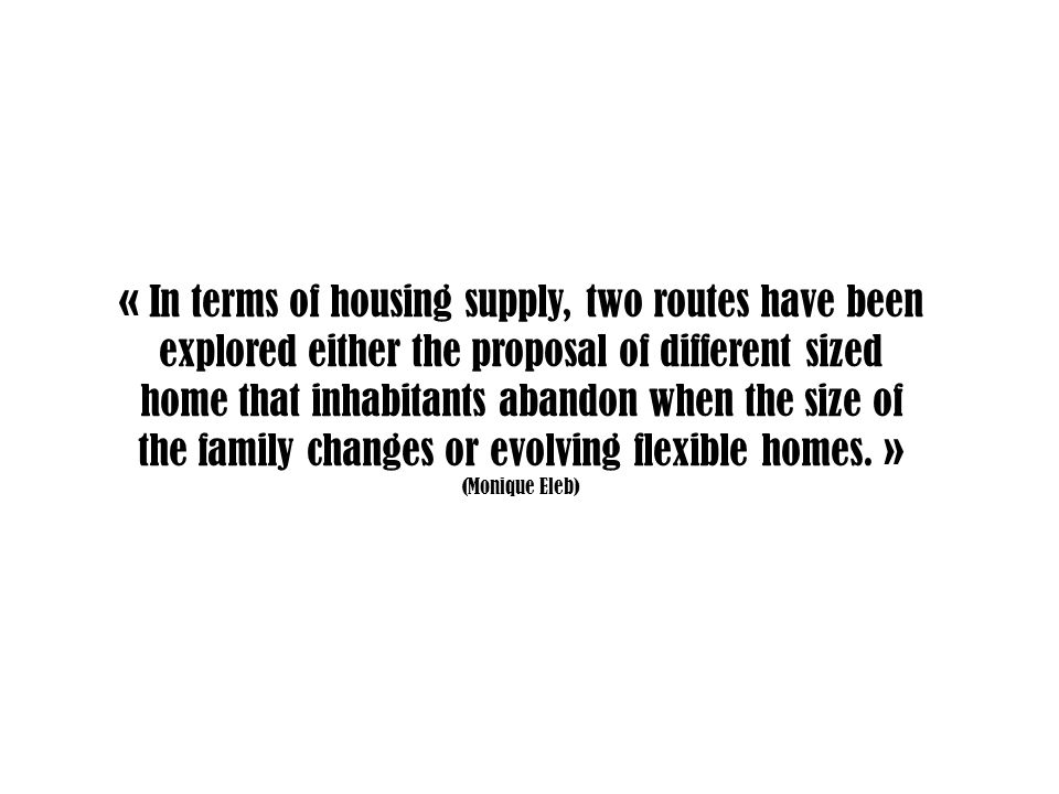 « In terms of housing supply, two routes have been explored either the proposal of different sized home that inhabitants abandon when the size of the family changes or evolving flexible homes.