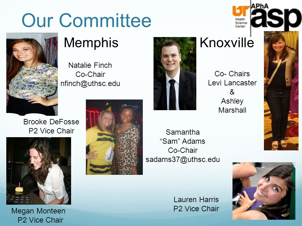 "Our Committee MemphisKnoxville Megan Monteen P2 Vice Chair Lauren Harris P2 Vice Chair Samantha ""Sam"" Adams Co-Chair sadams37@uthsc.edu Brooke DeFosse"