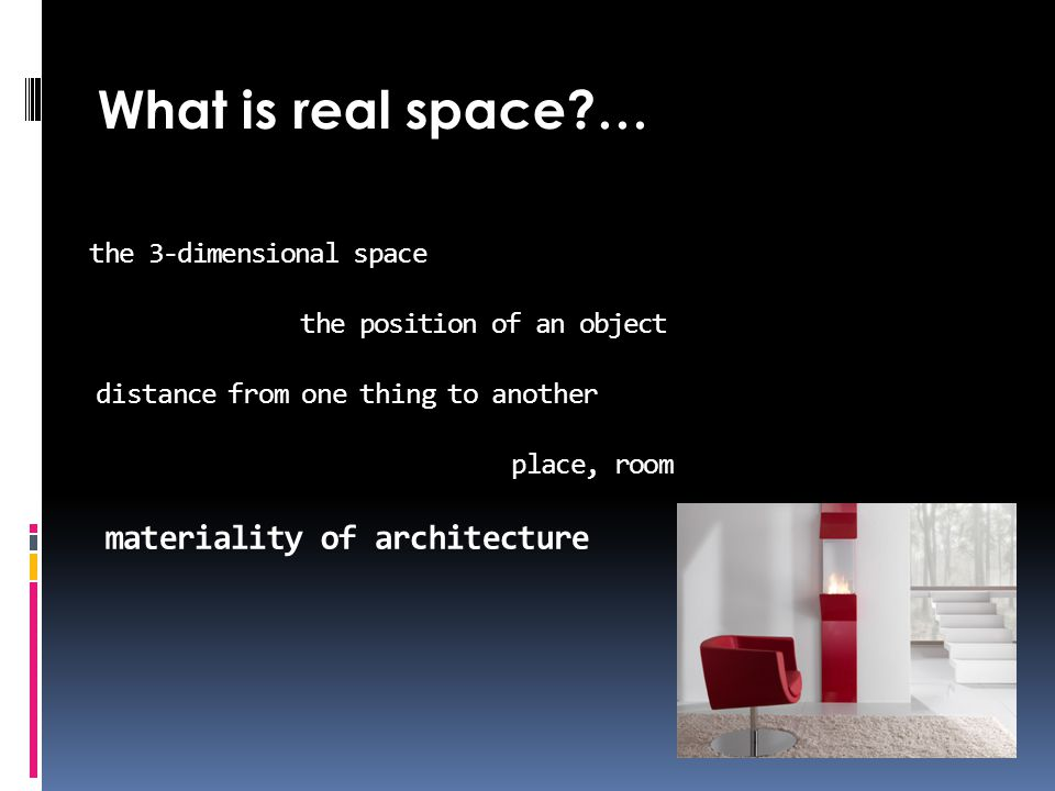 the 3-dimensional space the position of an object distance from one thing to another place, room materiality of architecture What is real space …