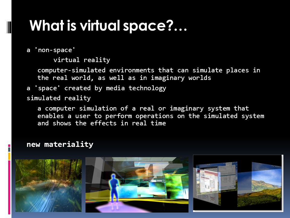 What is virtual space … a non-space virtual reality computer-simulated environments that can simulate places in the real world, as well as in imaginary worlds a space created by media technology simulated reality a computer simulation of a real or imaginary system that enables a user to perform operations on the simulated system and shows the effects in real time new materiality
