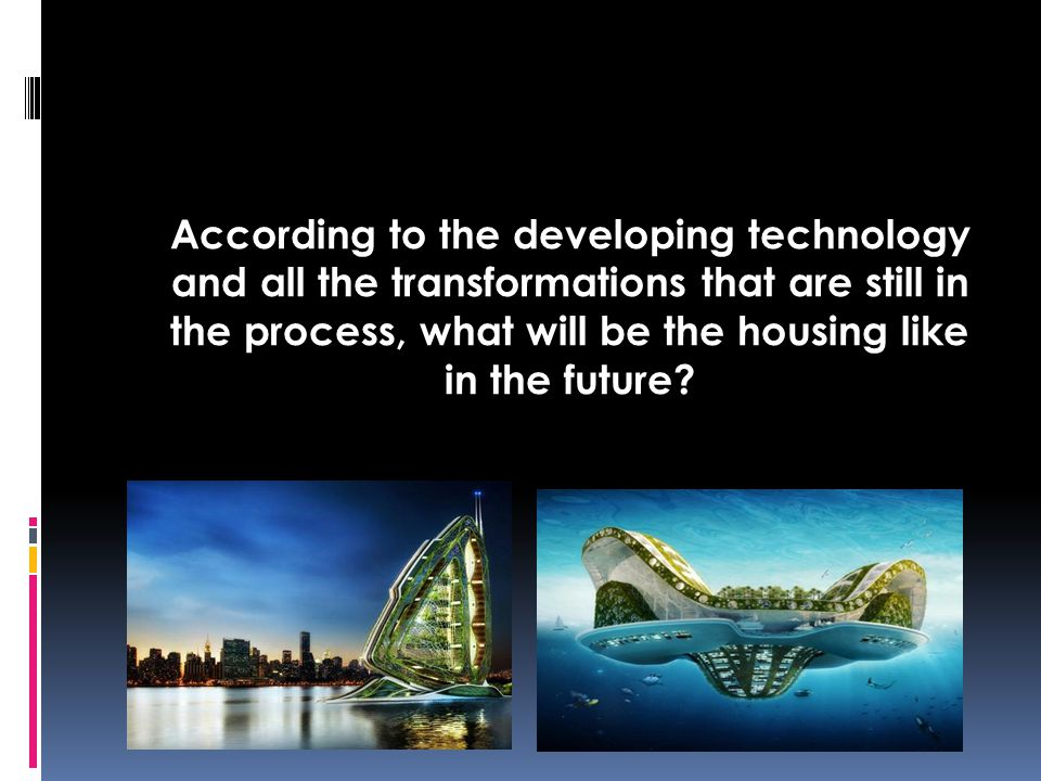 According to the developing technology and all the transformations that are still in the process, what will be the housing like in the future