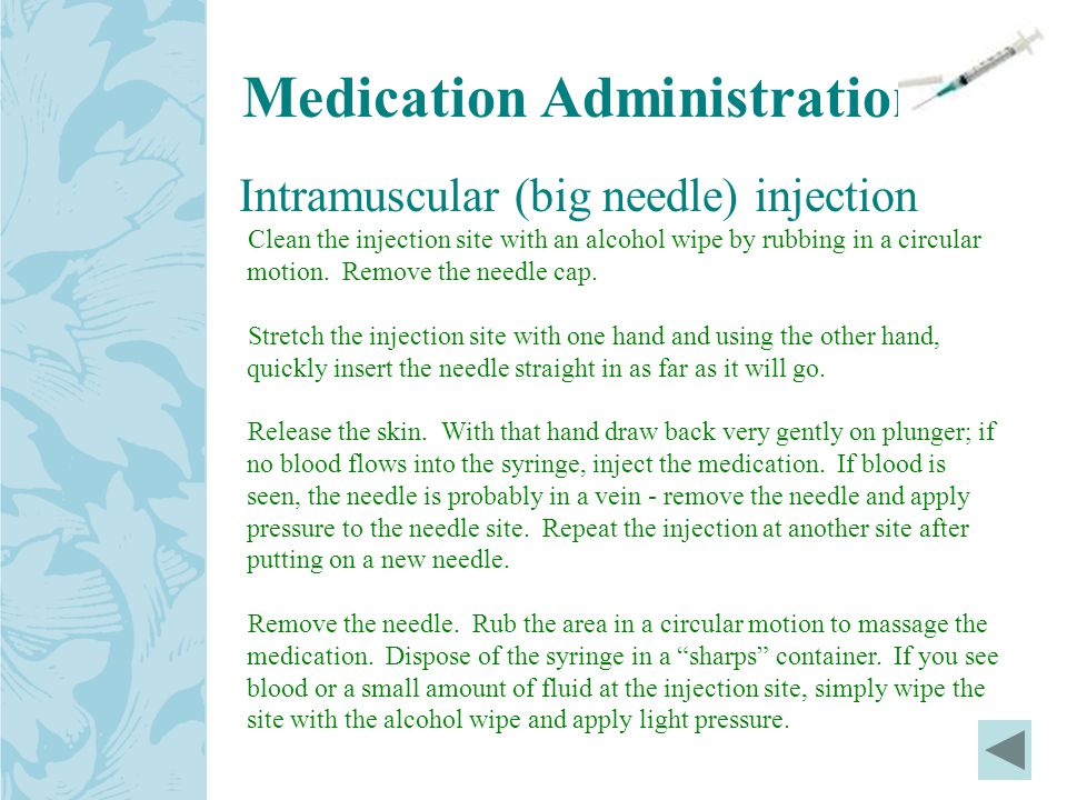 Intramuscular (big needle) injection Clean the injection site with an alcohol wipe by rubbing in a circular motion.