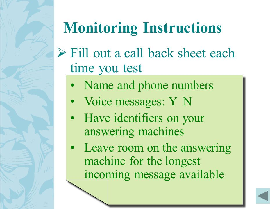 Monitoring Instructions  Fill out a call back sheet each time you test Name and phone numbers Voice messages: Y N Have identifiers on your answering machines Leave room on the answering machine for the longest incoming message available