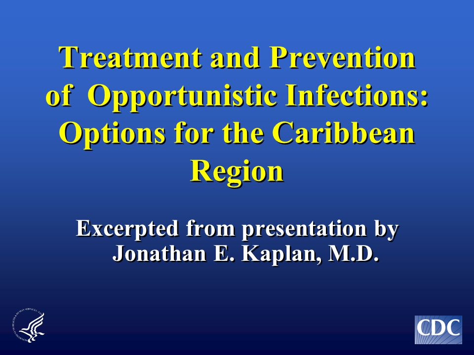 Treatment and Prevention of Opportunistic Infections: Options for the Caribbean Region Excerpted from presentation by Jonathan E.