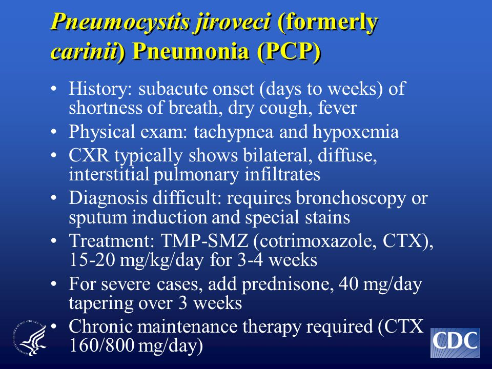 Pneumocystis jiroveci (formerly carinii) Pneumonia (PCP) History: subacute onset (days to weeks) of shortness of breath, dry cough, fever Physical exam: tachypnea and hypoxemia CXR typically shows bilateral, diffuse, interstitial pulmonary infiltrates Diagnosis difficult: requires bronchoscopy or sputum induction and special stains Treatment: TMP-SMZ (cotrimoxazole, CTX), 15-20 mg/kg/day for 3-4 weeks For severe cases, add prednisone, 40 mg/day tapering over 3 weeks Chronic maintenance therapy required (CTX 160/800 mg/day)