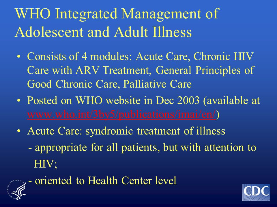 WHO Integrated Management of Adolescent and Adult Illness Consists of 4 modules: Acute Care, Chronic HIV Care with ARV Treatment, General Principles of Good Chronic Care, Palliative Care Posted on WHO website in Dec 2003 (available at www.who.int/3by5/publications/imai/en/) www.who.int/3by5/publications/imai/en/ Acute Care: syndromic treatment of illness - appropriate for all patients, but with attention to HIV; - oriented to Health Center level